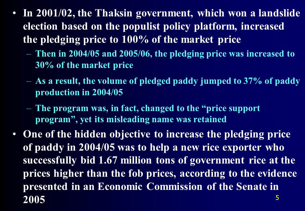 In 2001/02, the Thaksin government, which won a landslide election based on the populist policy platform, increased the pledging price to 100% of the market price –Then in 2004/05 and 2005/06, the pledging price was increased to 30% of the market price –As a result, the volume of pledged paddy jumped to 37% of paddy production in 2004/05 –The program was, in fact, changed to the price support program , yet its misleading name was retained One of the hidden objective to increase the pledging price of paddy in 2004/05 was to help a new rice exporter who successfully bid 1.67 million tons of government rice at the prices higher than the fob prices, according to the evidence presented in an Economic Commission of the Senate in 2005 5