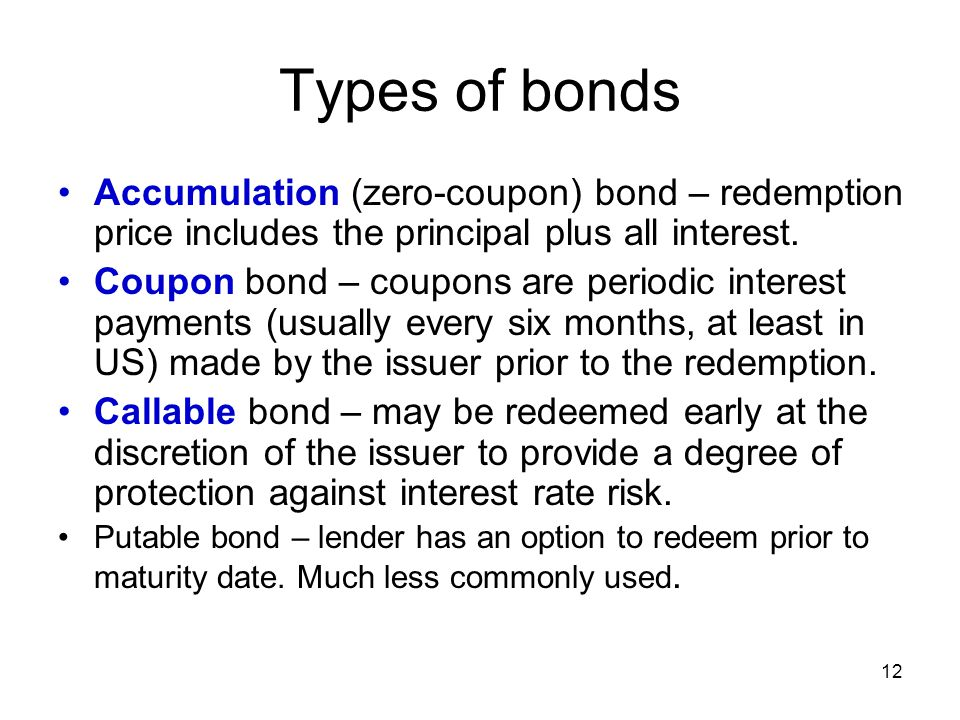 12 Types of bonds Accumulation (zero-coupon) bond – redemption price includes the principal plus all interest. Coupon bond – coupons are periodic inte