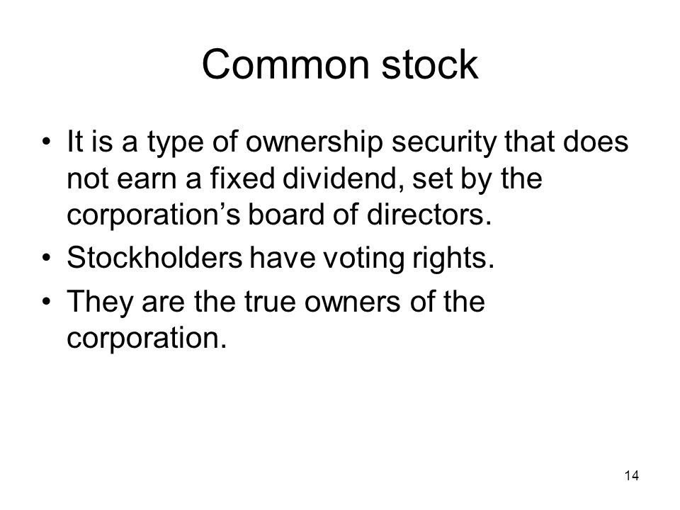 14 Common stock It is a type of ownership security that does not earn a fixed dividend, set by the corporation's board of directors. Stockholders have