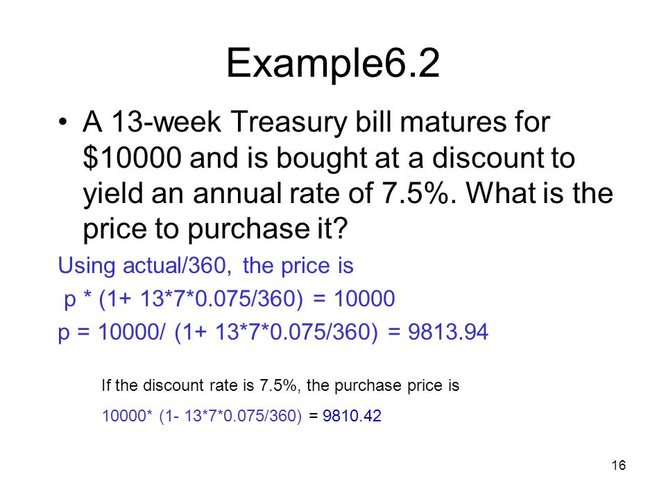 16 Example6.2 A 13-week Treasury bill matures for $10000 and is bought at a discount to yield an annual rate of 7.5%. What is the price to purchase it