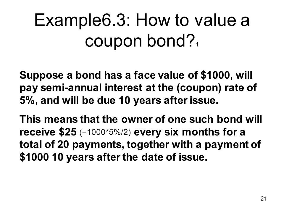 21 Example6.3: How to value a coupon bond? 1 Suppose a bond has a face value of $1000, will pay semi-annual interest at the (coupon) rate of 5%, and w