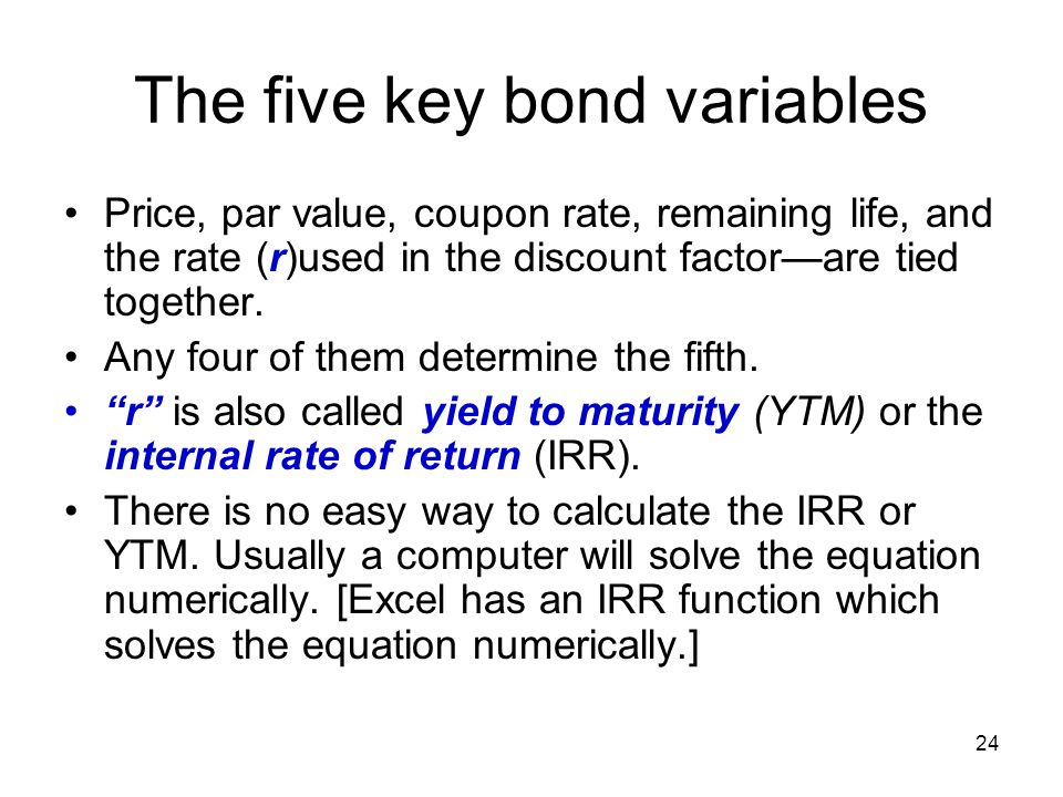 24 The five key bond variables Price, par value, coupon rate, remaining life, and the rate (r)used in the discount factor—are tied together. Any four