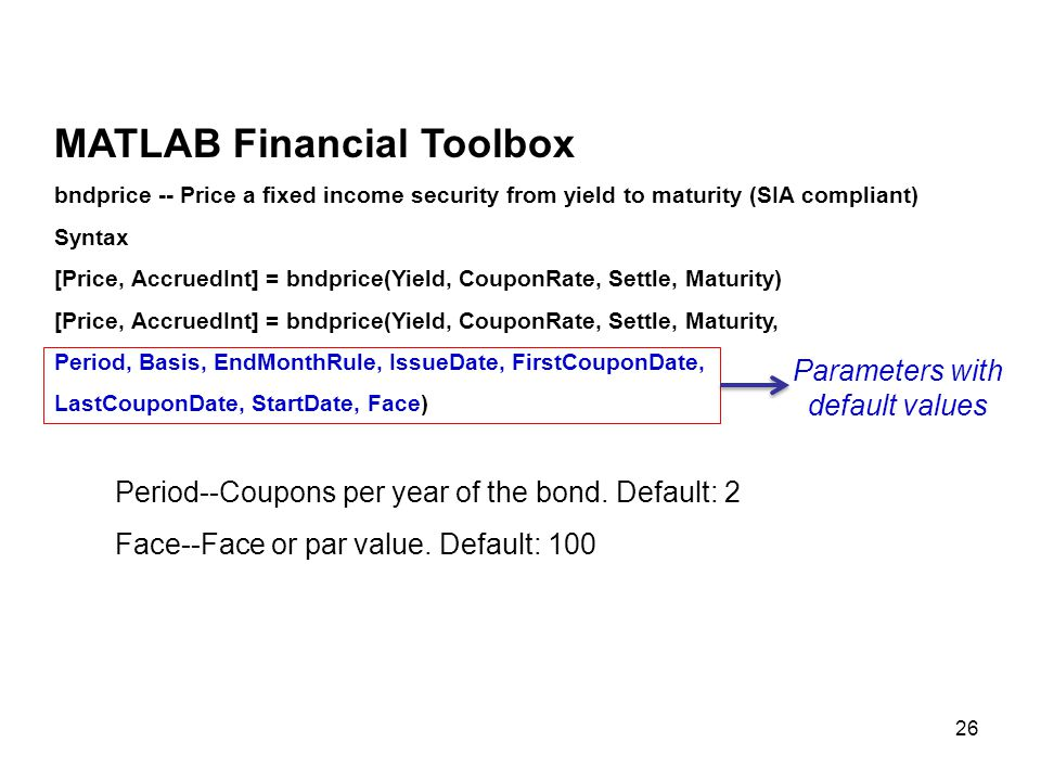 26 MATLAB Financial Toolbox bndprice -- Price a fixed income security from yield to maturity (SIA compliant) Syntax [Price, AccruedInt] = bndprice(Yie