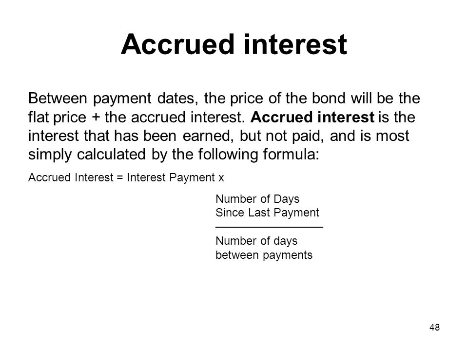 48 Accrued interest Between payment dates, the price of the bond will be the flat price + the accrued interest. Accrued interest is the interest that