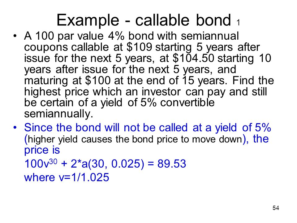 54 Example - callable bond 1 A 100 par value 4% bond with semiannual coupons callable at $109 starting 5 years after issue for the next 5 years, at $1