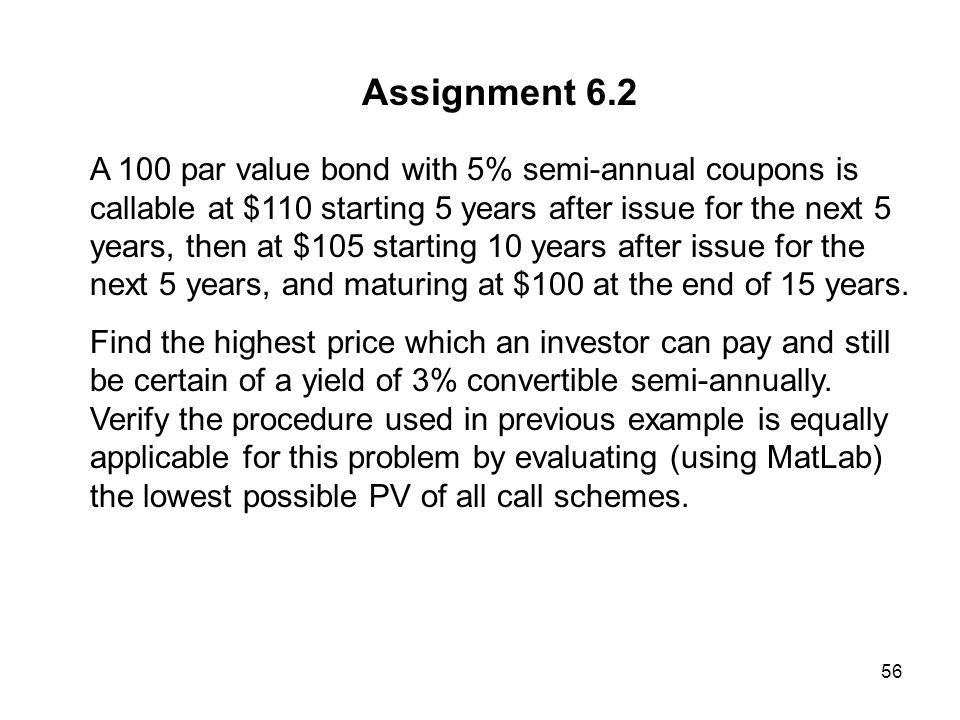 56 Assignment 6.2 A 100 par value bond with 5% semi-annual coupons is callable at $110 starting 5 years after issue for the next 5 years, then at $105