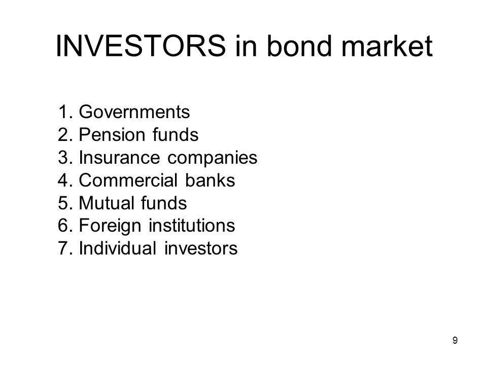 9 INVESTORS in bond market 1. Governments 2. Pension funds 3. Insurance companies 4. Commercial banks 5. Mutual funds 6. Foreign institutions 7. Indiv