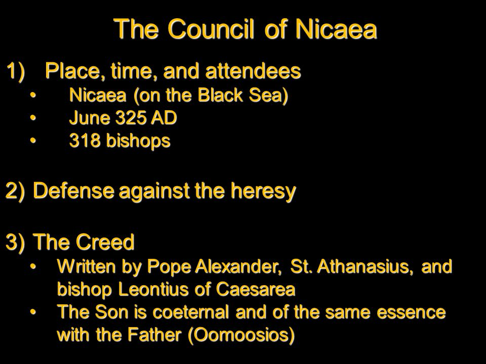 The Council of Nicaea 1)Place, time, and attendees Nicaea (on the Black Sea)Nicaea (on the Black Sea) June 325 ADJune 325 AD 318 bishops318 bishops 2)