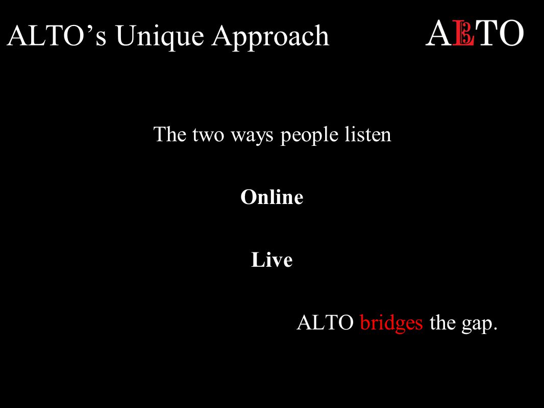 ALTO's Unique Approach The two ways people listen Online Live ALTO bridges the gap.