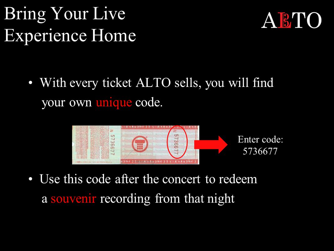Bring Your Live Experience Home With every ticket ALTO sells, you will find your own unique code.