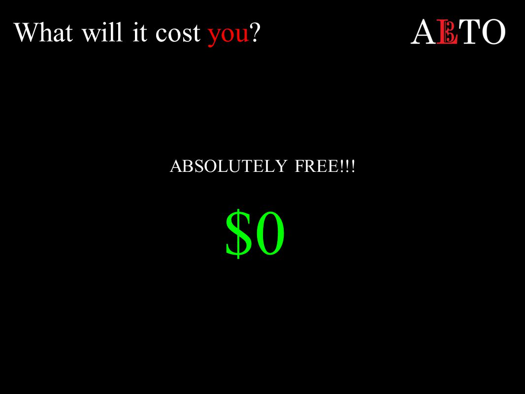 What will it cost you ABSOLUTELY FREE!!! $0