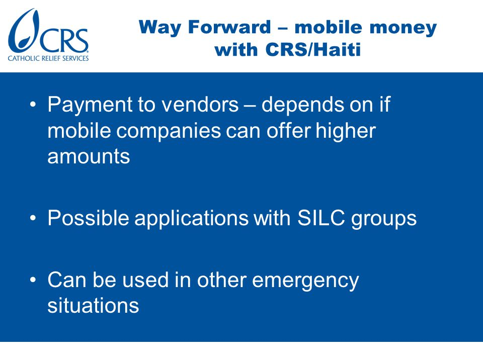 Payment to vendors – depends on if mobile companies can offer higher amounts Possible applications with SILC groups Can be used in other emergency situations Way Forward – mobile money with CRS/Haiti