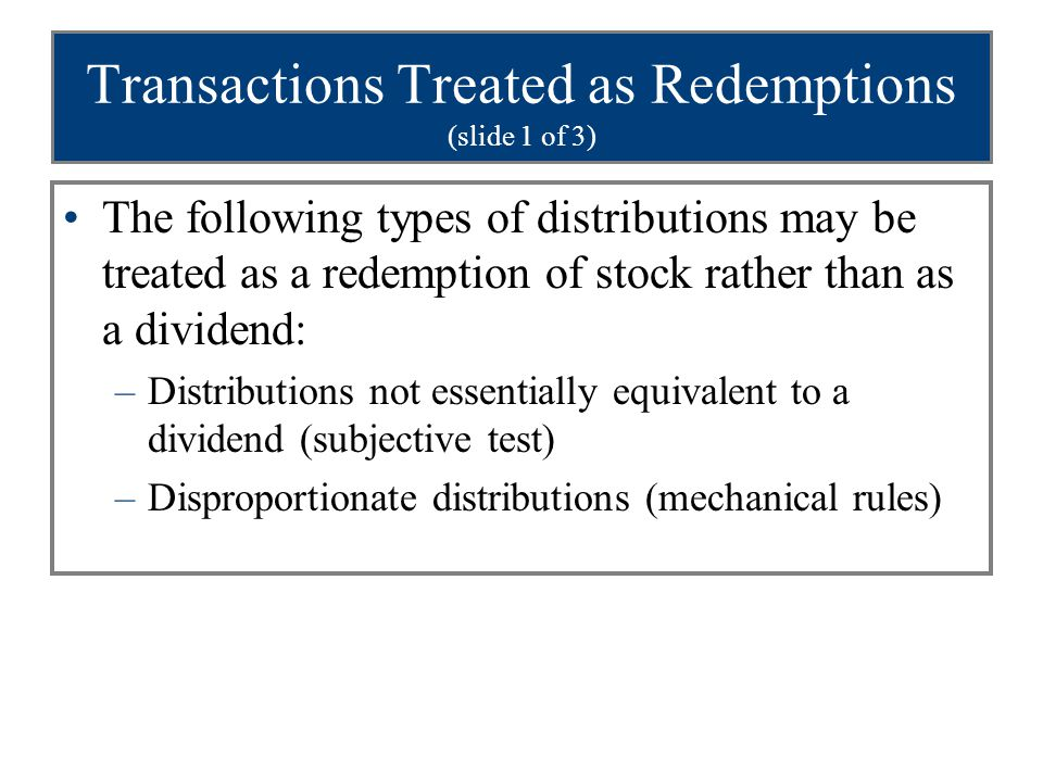 Transactions Treated as Redemptions (slide 1 of 3) The following types of distributions may be treated as a redemption of stock rather than as a divid