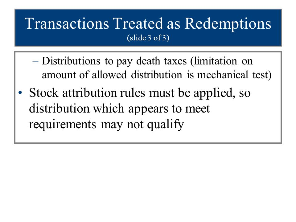 Transactions Treated as Redemptions (slide 3 of 3) –Distributions to pay death taxes (limitation on amount of allowed distribution is mechanical test) Stock attribution rules must be applied, so distribution which appears to meet requirements may not qualify