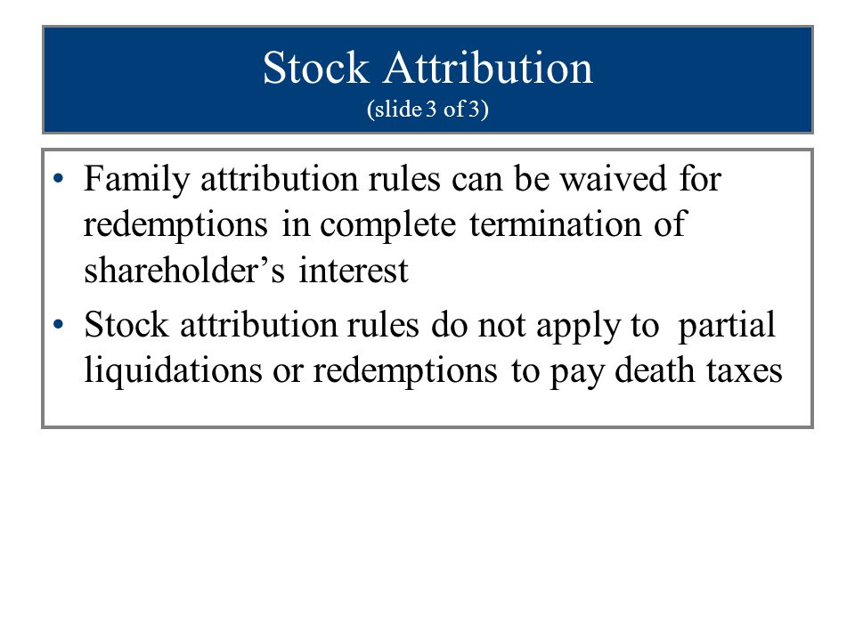 Stock Attribution (slide 3 of 3) Family attribution rules can be waived for redemptions in complete termination of shareholder's interest Stock attrib