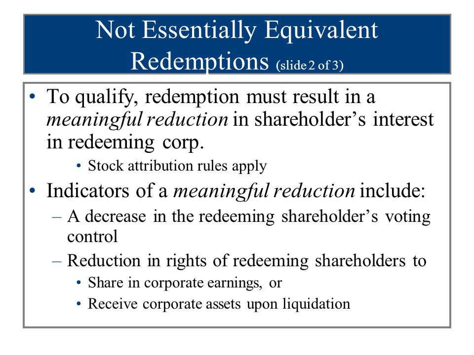 Not Essentially Equivalent Redemptions (slide 2 of 3) To qualify, redemption must result in a meaningful reduction in shareholder's interest in redeeming corp.