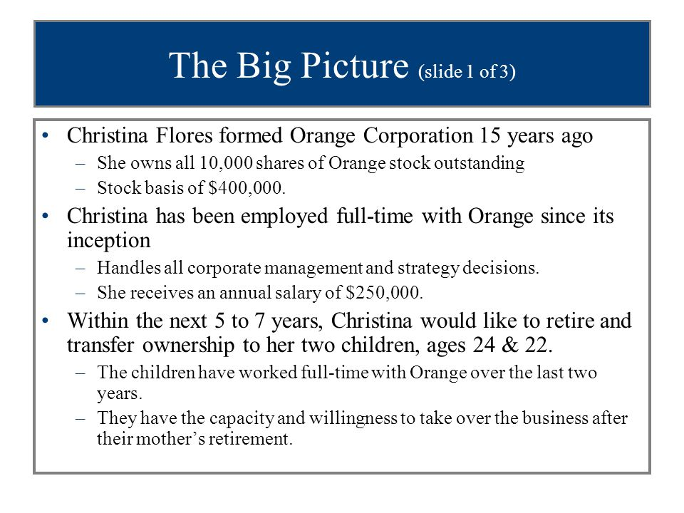 The Big Picture (slide 1 of 3) Christina Flores formed Orange Corporation 15 years ago –She owns all 10,000 shares of Orange stock outstanding –Stock basis of $400,000.