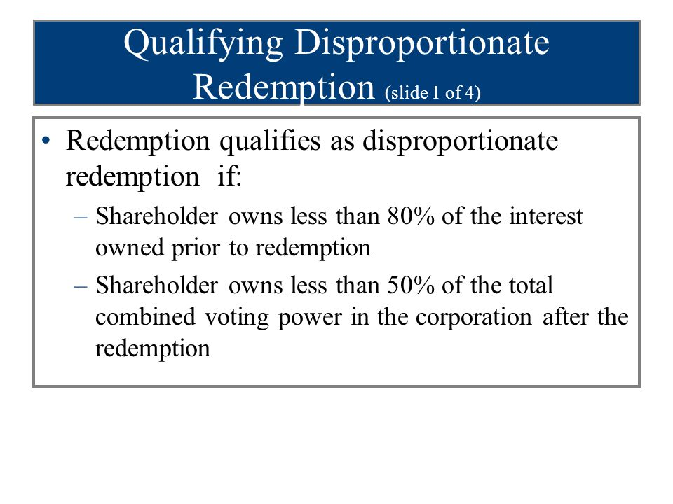 Qualifying Disproportionate Redemption (slide 1 of 4) Redemption qualifies as disproportionate redemption if: –Shareholder owns less than 80% of the interest owned prior to redemption –Shareholder owns less than 50% of the total combined voting power in the corporation after the redemption
