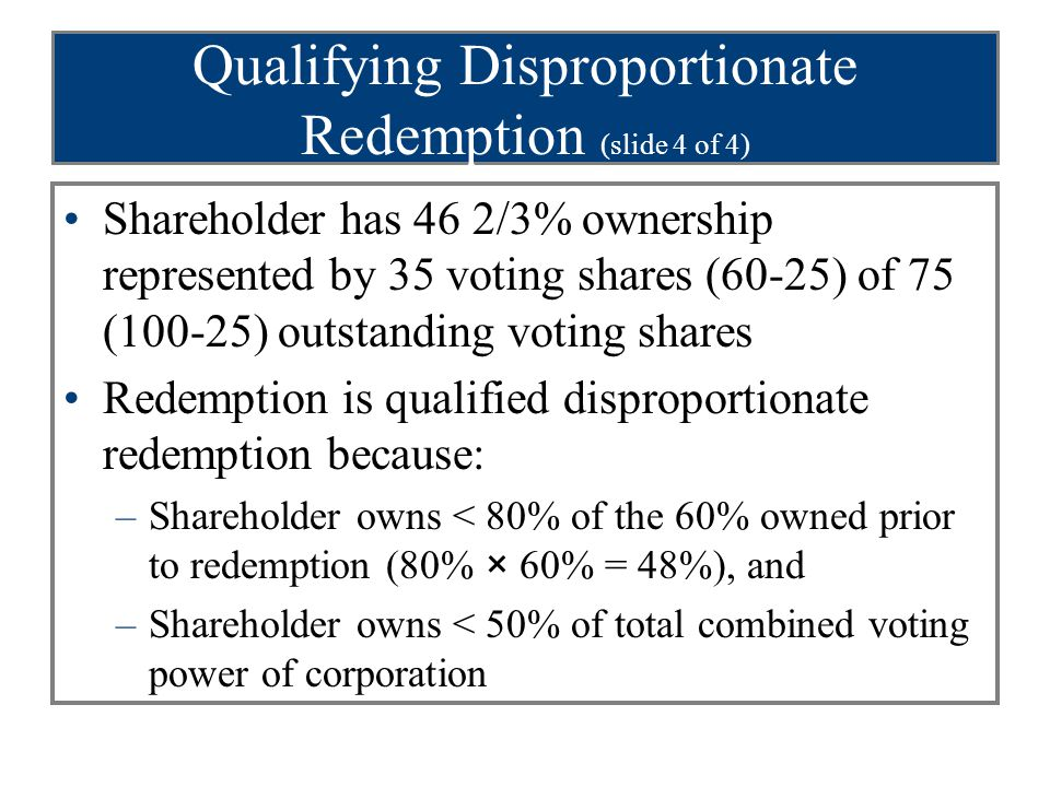 Qualifying Disproportionate Redemption (slide 4 of 4) Shareholder has 46 2/3% ownership represented by 35 voting shares (60-25) of 75 (100-25) outstanding voting shares Redemption is qualified disproportionate redemption because: –Shareholder owns < 80% of the 60% owned prior to redemption (80% × 60% = 48%), and –Shareholder owns < 50% of total combined voting power of corporation