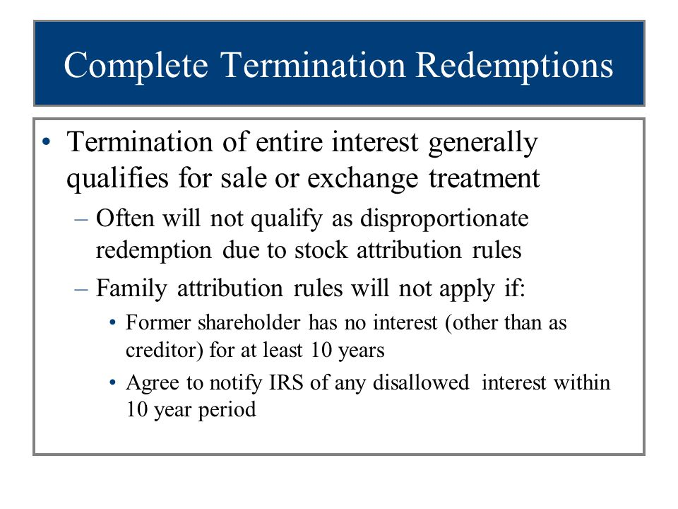 Complete Termination Redemptions Termination of entire interest generally qualifies for sale or exchange treatment –Often will not qualify as disproportionate redemption due to stock attribution rules –Family attribution rules will not apply if: Former shareholder has no interest (other than as creditor) for at least 10 years Agree to notify IRS of any disallowed interest within 10 year period