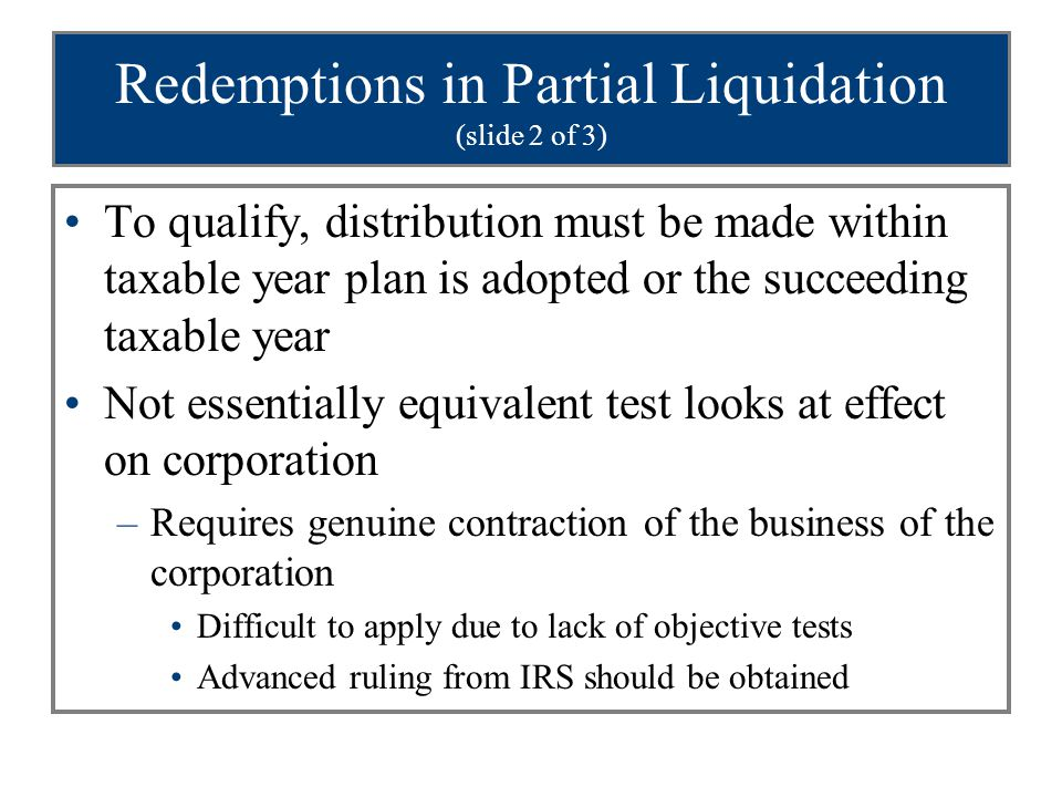 Redemptions in Partial Liquidation (slide 2 of 3) To qualify, distribution must be made within taxable year plan is adopted or the succeeding taxable year Not essentially equivalent test looks at effect on corporation –Requires genuine contraction of the business of the corporation Difficult to apply due to lack of objective tests Advanced ruling from IRS should be obtained