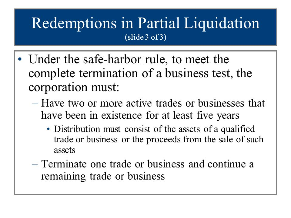 Redemptions in Partial Liquidation (slide 3 of 3) Under the safe-harbor rule, to meet the complete termination of a business test, the corporation must: –Have two or more active trades or businesses that have been in existence for at least five years Distribution must consist of the assets of a qualified trade or business or the proceeds from the sale of such assets –Terminate one trade or business and continue a remaining trade or business