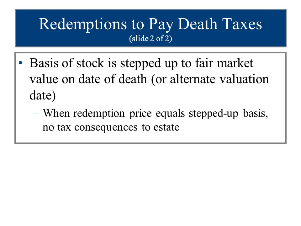 Redemptions to Pay Death Taxes (slide 2 of 2) Basis of stock is stepped up to fair market value on date of death (or alternate valuation date) –When r