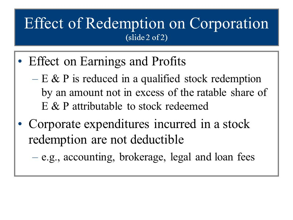 Effect of Redemption on Corporation (slide 2 of 2) Effect on Earnings and Profits –E & P is reduced in a qualified stock redemption by an amount not in excess of the ratable share of E & P attributable to stock redeemed Corporate expenditures incurred in a stock redemption are not deductible –e.g., accounting, brokerage, legal and loan fees