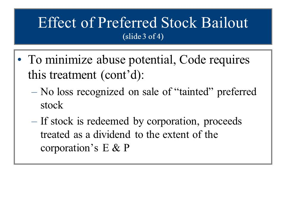 Effect of Preferred Stock Bailout (slide 3 of 4) To minimize abuse potential, Code requires this treatment (cont'd): –No loss recognized on sale of tainted preferred stock –If stock is redeemed by corporation, proceeds treated as a dividend to the extent of the corporation's E & P