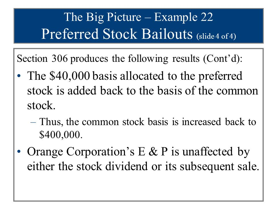 The Big Picture – Example 22 Preferred Stock Bailouts (slide 4 of 4) Section 306 produces the following results (Cont'd): The $40,000 basis allocated to the preferred stock is added back to the basis of the common stock.