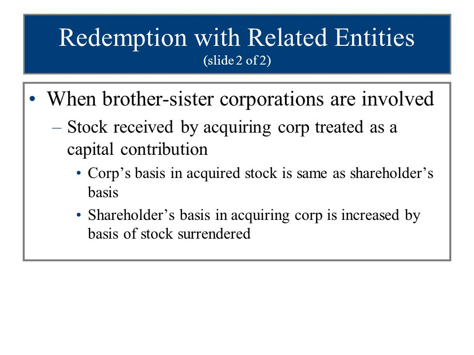 Redemption with Related Entities (slide 2 of 2) When brother-sister corporations are involved –Stock received by acquiring corp treated as a capital c