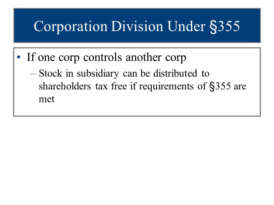 Corporation Division Under §355 If one corp controls another corp –Stock in subsidiary can be distributed to shareholders tax free if requirements of §355 are met