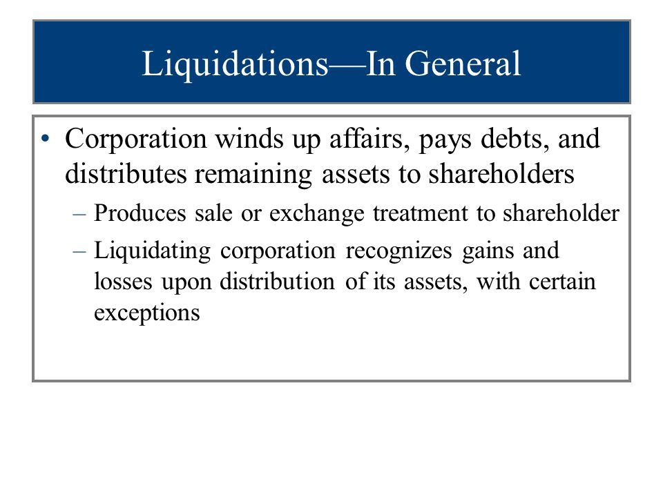Liquidations—In General Corporation winds up affairs, pays debts, and distributes remaining assets to shareholders –Produces sale or exchange treatment to shareholder –Liquidating corporation recognizes gains and losses upon distribution of its assets, with certain exceptions
