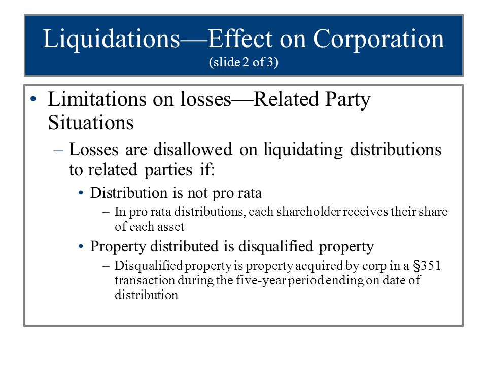 Liquidations—Effect on Corporation (slide 2 of 3) Limitations on losses—Related Party Situations –Losses are disallowed on liquidating distributions t