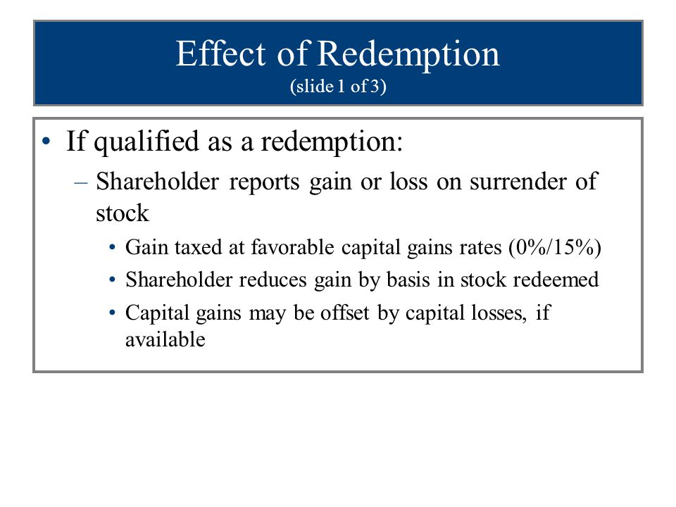 Effect of Redemption (slide 1 of 3) If qualified as a redemption: –Shareholder reports gain or loss on surrender of stock Gain taxed at favorable capital gains rates (0%/15%) Shareholder reduces gain by basis in stock redeemed Capital gains may be offset by capital losses, if available