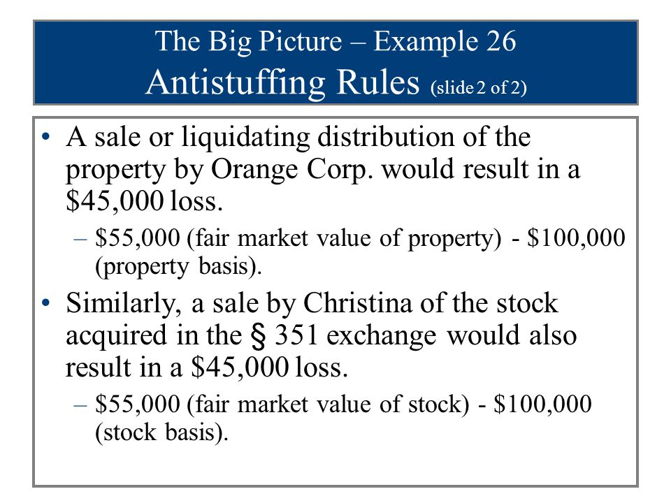 The Big Picture – Example 26 Antistuffing Rules (slide 2 of 2) A sale or liquidating distribution of the property by Orange Corp. would result in a $4