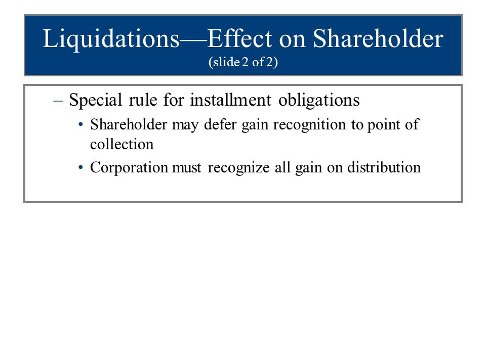 Liquidations—Effect on Shareholder (slide 2 of 2) –Special rule for installment obligations Shareholder may defer gain recognition to point of collect
