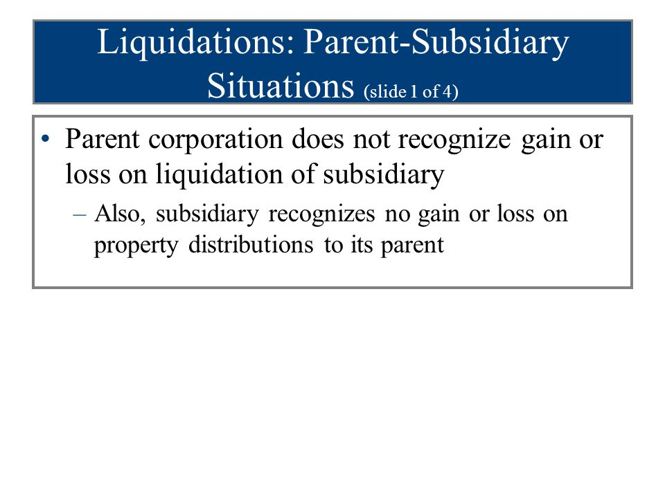 Liquidations: Parent-Subsidiary Situations (slide 1 of 4) Parent corporation does not recognize gain or loss on liquidation of subsidiary –Also, subsidiary recognizes no gain or loss on property distributions to its parent