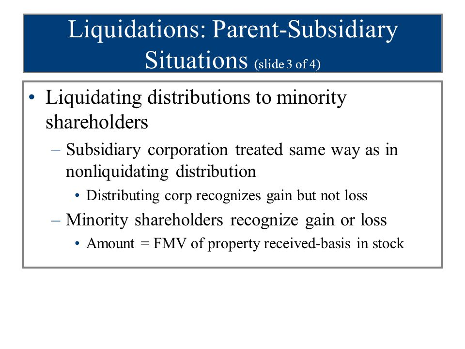Liquidations: Parent-Subsidiary Situations (slide 3 of 4) Liquidating distributions to minority shareholders –Subsidiary corporation treated same way as in nonliquidating distribution Distributing corp recognizes gain but not loss –Minority shareholders recognize gain or loss Amount = FMV of property received-basis in stock