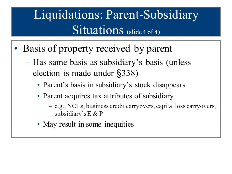Liquidations: Parent-Subsidiary Situations (slide 4 of 4) Basis of property received by parent –Has same basis as subsidiary's basis (unless election is made under §338) Parent's basis in subsidiary's stock disappears Parent acquires tax attributes of subsidiary –e.g., NOLs, business credit carryovers, capital loss carryovers, subsidiary's E & P May result in some inequities