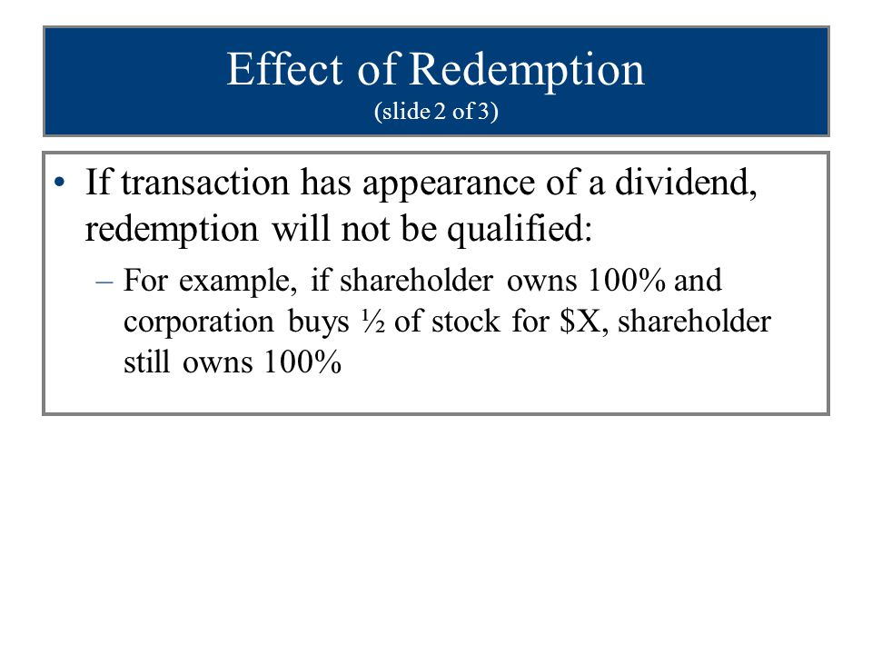 Effect of Redemption (slide 2 of 3) If transaction has appearance of a dividend, redemption will not be qualified: –For example, if shareholder owns 100% and corporation buys ½ of stock for $X, shareholder still owns 100%