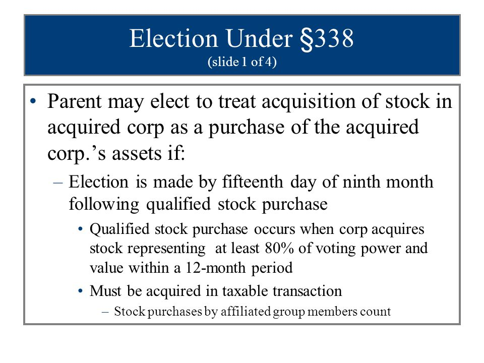 Election Under §338 (slide 1 of 4) Parent may elect to treat acquisition of stock in acquired corp as a purchase of the acquired corp.'s assets if: –E