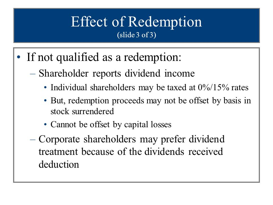 Effect of Redemption (slide 3 of 3) If not qualified as a redemption: –Shareholder reports dividend income Individual shareholders may be taxed at 0%/15% rates But, redemption proceeds may not be offset by basis in stock surrendered Cannot be offset by capital losses –Corporate shareholders may prefer dividend treatment because of the dividends received deduction