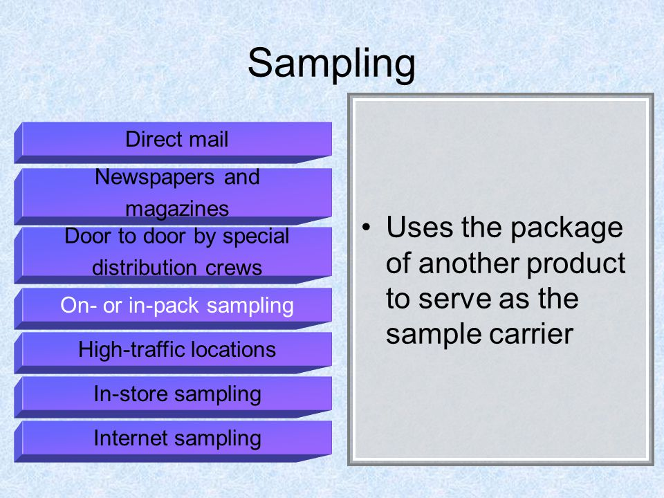 Sampling Uses the package of another product to serve as the sample carrier Direct mail Newspapers and magazines Door to door by special distribution crews On- or in-pack sampling High-traffic locations In-store sampling Internet sampling