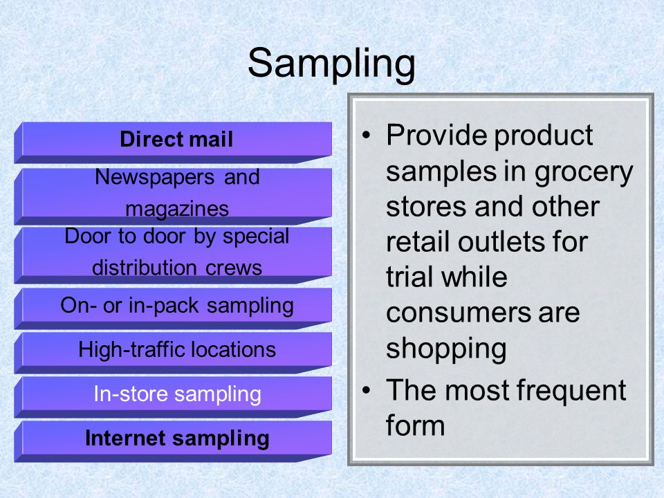 Sampling Provide product samples in grocery stores and other retail outlets for trial while consumers are shopping The most frequent form Direct mail Newspapers and magazines Door to door by special distribution crews On- or in-pack sampling High-traffic locations In-store sampling Internet sampling
