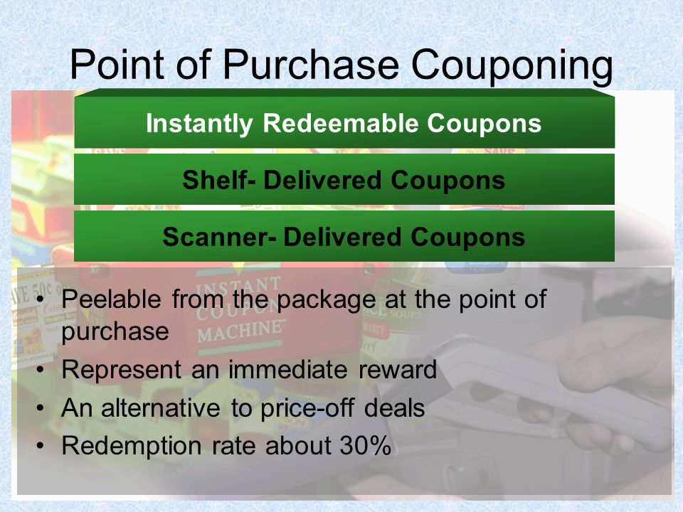 Point of Purchase Couponing Peelable from the package at the point of purchase Represent an immediate reward An alternative to price-off deals Redemption rate about 30% Instantly Redeemable Coupons Shelf- Delivered Coupons Scanner- Delivered Coupons