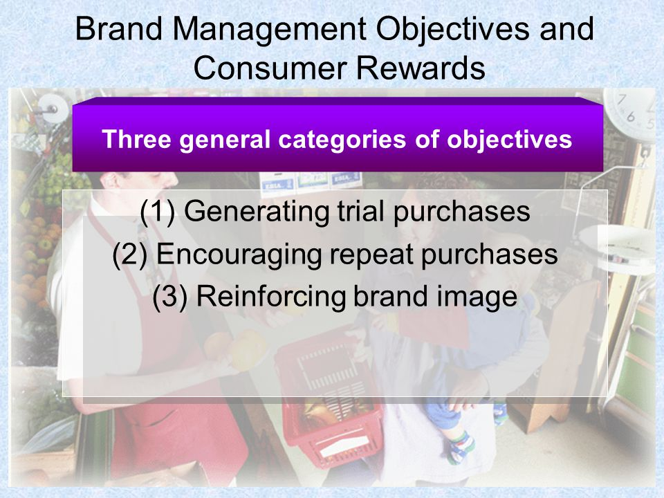 Brand Management Objectives and Consumer Rewards (1) Generating trial purchases (2) Encouraging repeat purchases (3) Reinforcing brand image Three general categories of objectives