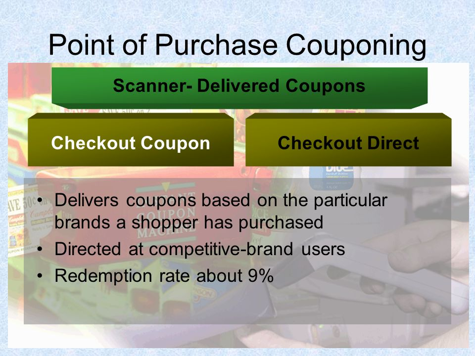 Point of Purchase Couponing Delivers coupons based on the particular brands a shopper has purchased Directed at competitive-brand users Redemption rate about 9% Scanner- Delivered Coupons Checkout CouponCheckout Direct
