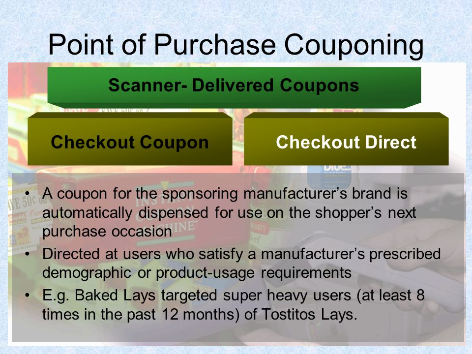 Point of Purchase Couponing A coupon for the sponsoring manufacturer's brand is automatically dispensed for use on the shopper's next purchase occasion Directed at users who satisfy a manufacturer's prescribed demographic or product-usage requirements E.g.