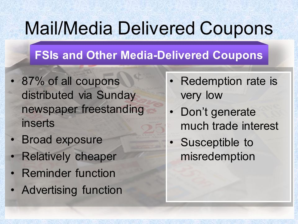 Mail/Media Delivered Coupons 87% of all coupons distributed via Sunday newspaper freestanding inserts Broad exposure Relatively cheaper Reminder function Advertising function FSIs and Other Media-Delivered Coupons Redemption rate is very low Don't generate much trade interest Susceptible to misredemption